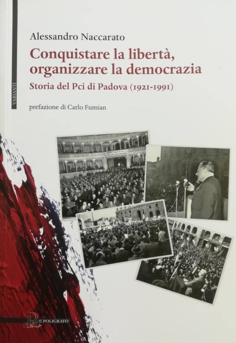 CONQUISTARE LA LIBERTA', ORGANIZZARE LA DEMOCRAZIA. STORIA DEL PCI DI PADOVA 1921-1991