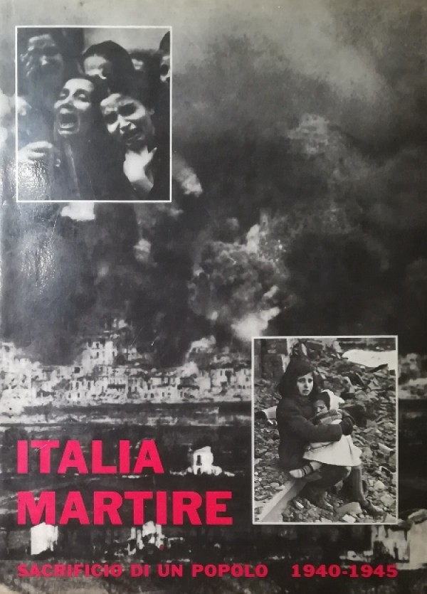 ITALIA MARTIRE. SACRIFICIO DI UN POPOLO 1940-1945