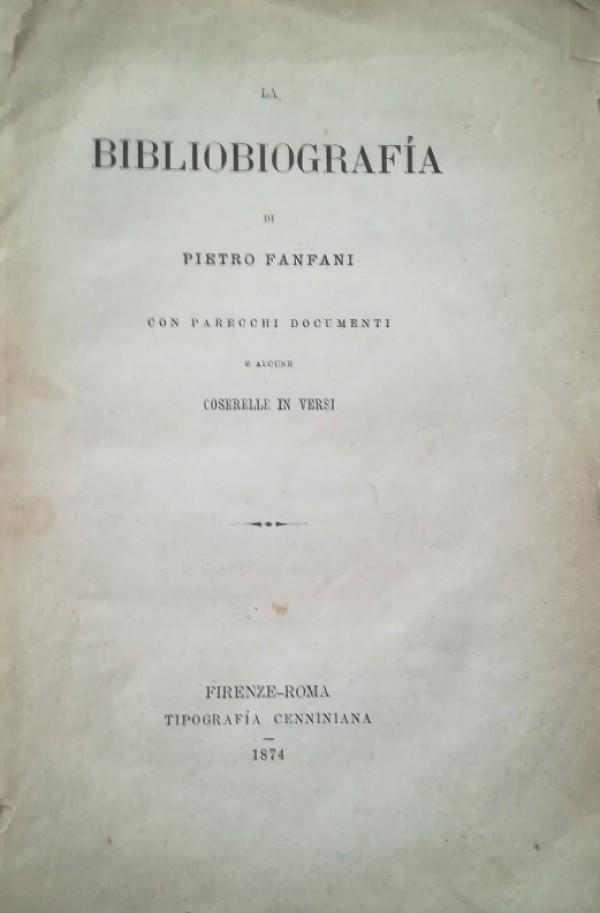 LA BIBLIOGRAFIA DI PIETRO FANFANI CON PARECCHI DOCUMENTI E ALCUNE COSERELLE IN VERSI
