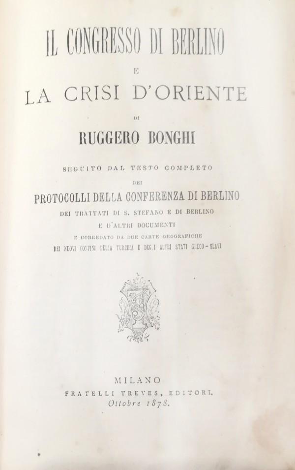 IL CONGRESSO DI BERLINO E LA CRISI D' ORIENTE SEGUITO DAL TESTO COMPLETO DI PROTOCOLLI DELLA CONFERENZA DI BERLINO (...)
